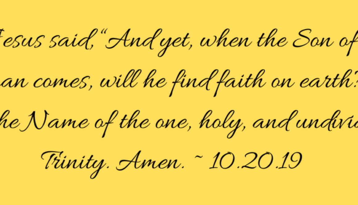 """Jesus said, """"And yet, when the Son of Man comes, will he find faith on earth_"""" In the Name of the one, holy, and undivided Trinity. Amen. ~ 10.20.19"""